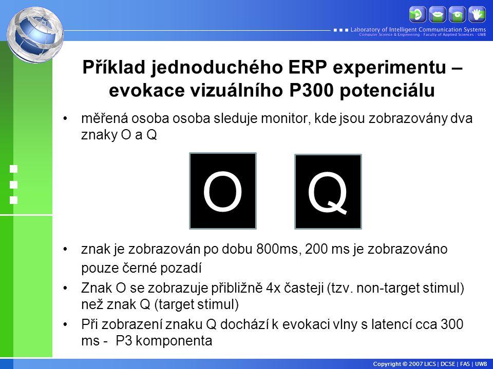 Copyright © 2007 LICS | DCSE | FAS | UWB Příklad jednoduchého ERP experimentu – evokace vizuálního P300 potenciálu •měřená osoba osoba sleduje monitor, kde jsou zobrazovány dva znaky O a Q •znak je zobrazován po dobu 800ms, 200 ms je zobrazováno pouze černé pozadí •Znak O se zobrazuje přibližně 4x časteji (tzv.