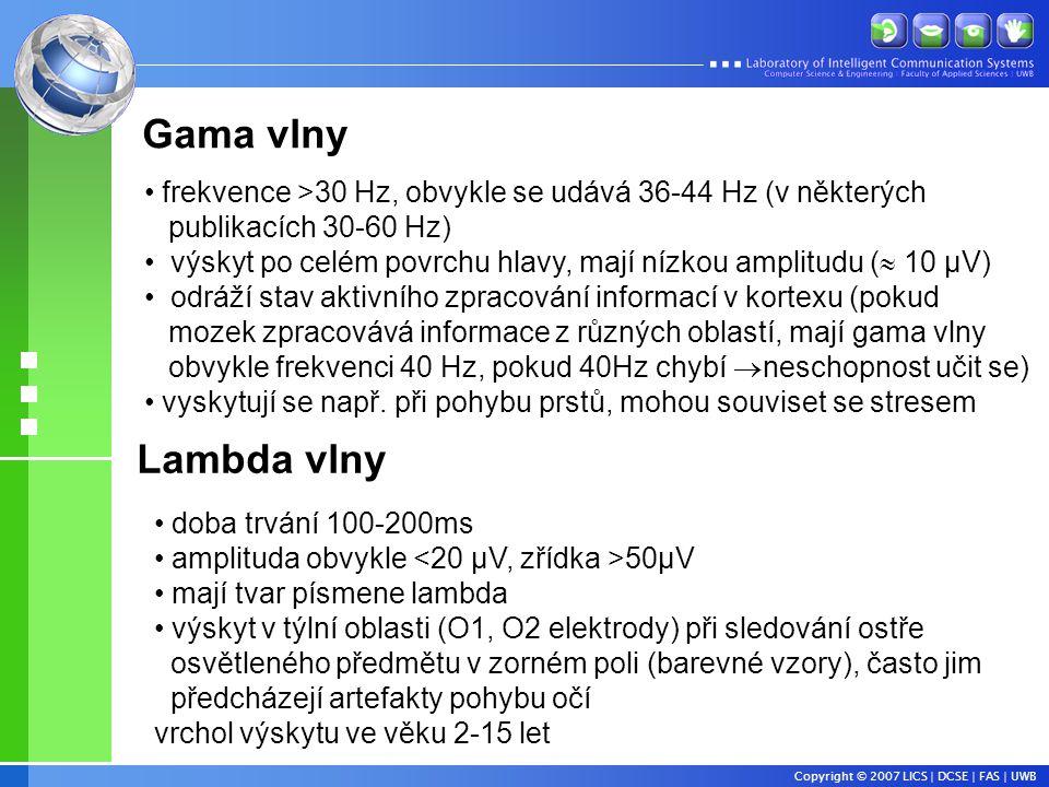 Copyright © 2007 LICS | DCSE | FAS | UWB • frekvence >30 Hz, obvykle se udává 36-44 Hz (v některých publikacích 30-60 Hz) • výskyt po celém povrchu hlavy, mají nízkou amplitudu (  10 µV) • odráží stav aktivního zpracování informací v kortexu (pokud mozek zpracovává informace z různých oblastí, mají gama vlny obvykle frekvenci 40 Hz, pokud 40Hz chybí  neschopnost učit se) • vyskytují se např.