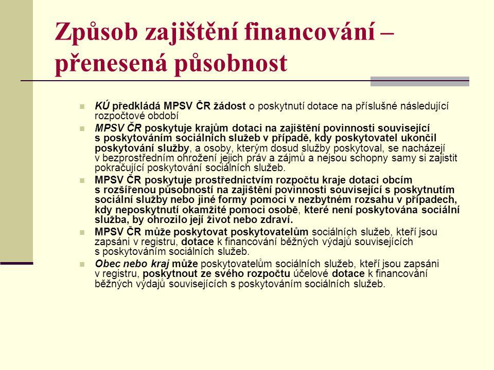 Způsob zajištění financování – přenesená působnost  KÚ předkládá MPSV ČR žádost o poskytnutí dotace na příslušné následující rozpočtové období  MPSV ČR poskytuje krajům dotaci na zajištění povinnosti související s poskytováním sociálních služeb v případě, kdy poskytovatel ukončil poskytování služby, a osoby, kterým dosud služby poskytoval, se nacházejí v bezprostředním ohrožení jejich práv a zájmů a nejsou schopny samy si zajistit pokračující poskytování sociálních služeb.