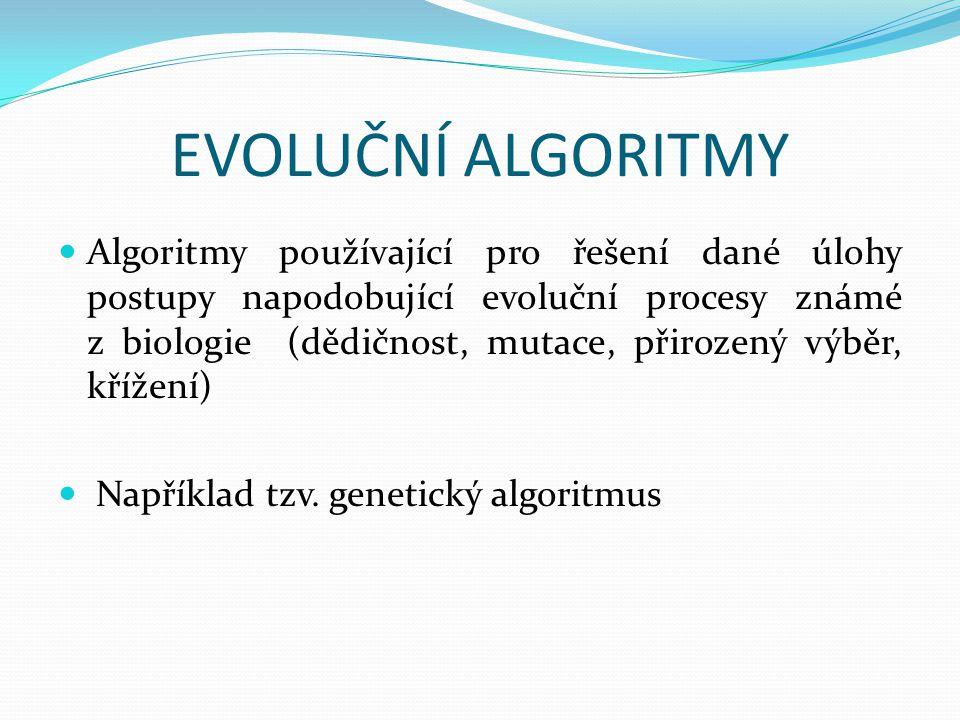 GENETICKÉ ALGORITMY  Pomocí aplikací principů evoluční biologie se snaží nalézt řešení složitých problémů neřešitelných exaktními algoritmy  Jedinec většinou reprezentován binárními čísly (řetězcem nul a jedniček), ale i jinak (např.