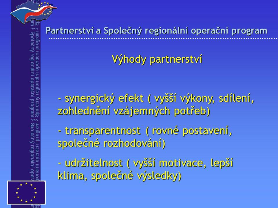 Partnerství a Společný regionální operační program  Výhody partnerství - synergický efekt ( vyšší výkony, sdílení, zohlednění vzájemných potřeb) - transparentnost ( rovné postavení, společné rozhodování) - udržitelnost ( vyšší motivace, lepší klima, společné výsledky)