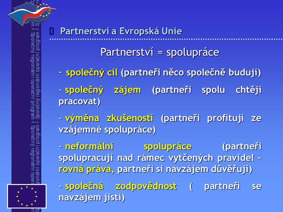 Partnerství a Evropská Unie  Partnerství = spolupráce - společný cíl (partneři něco společně budují) - společný zájem (partneři spolu chtějí pracovat) - výměna zkušeností (partneři profitují ze vzájemné spolupráce) - neformální spolupráce (partneři spolupracují nad rámec vytčených pravidel – rovná práva, partneři si navzájem důvěřují) - společná zodpovědnost ( partneři se navzájem jistí)