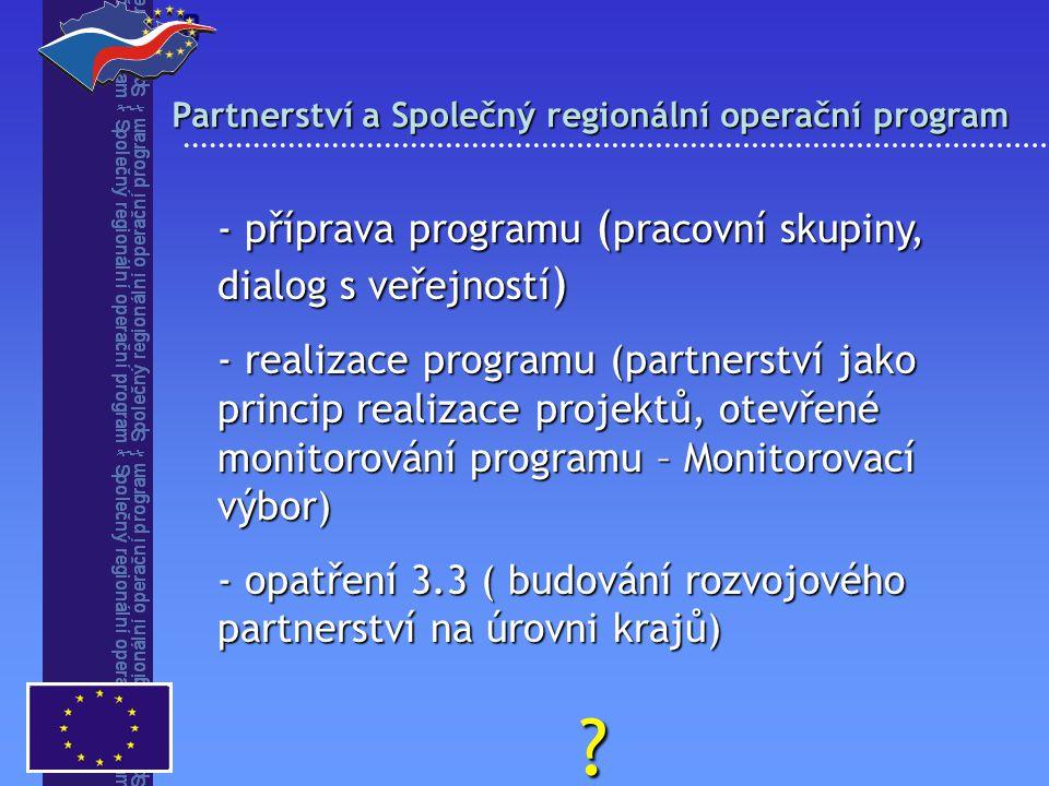 Partnerství a Společný regionální operační program  - příprava programu ( pracovní skupiny, dialog s veřejností ) - realizace programu (partnerství jako princip realizace projektů, otevřené monitorování programu – Monitorovací výbor) - opatření 3.3 ( budování rozvojového partnerství na úrovni krajů) ?