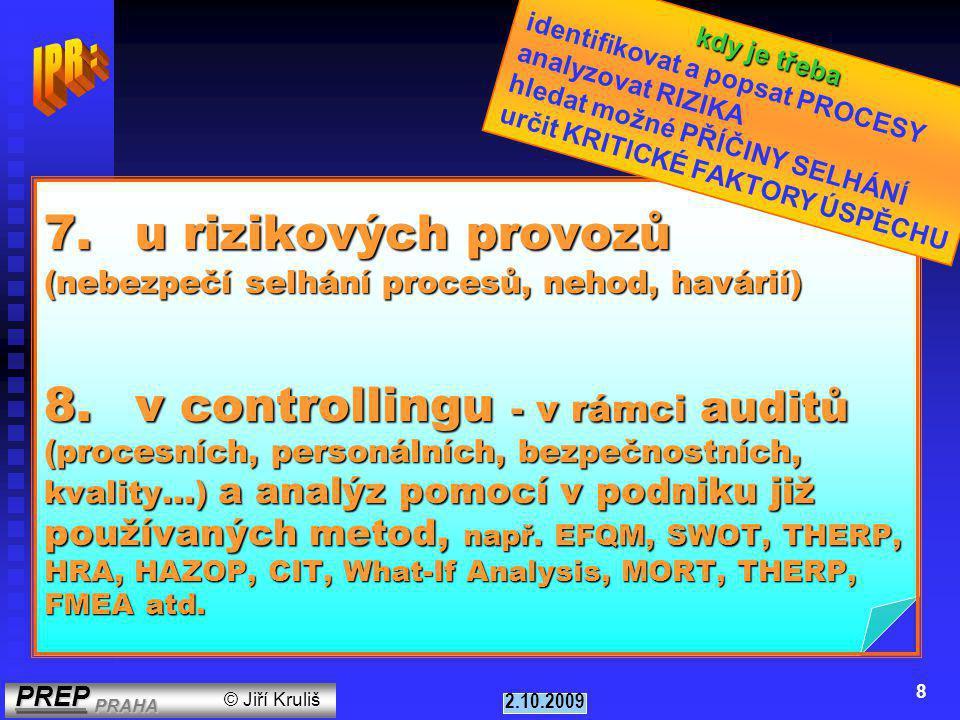 PREP PRAHA PREP PRAHA © Jiří Kruliš 2.10.2009 8 7.u rizikových provozů (nebezpečí selhání procesů, nehod, havárií) 8.v controllingu - v rámci auditů (procesních, personálních, bezpečnostních, kvality...) a analýz pomocí v podniku již používaných metod, např.