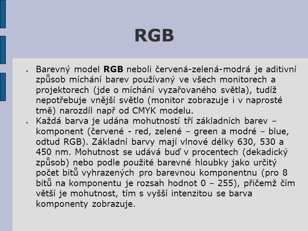 RGB ● Barevný model RGB neboli červená-zelená-modrá je aditivní způsob míchání barev používaný ve všech monitorech a projektorech (jde o míchání vyzařovaného světla), tudíž nepotřebuje vnější světlo (monitor zobrazuje i v naprosté tmě) narozdíl např od CMYK modelu.