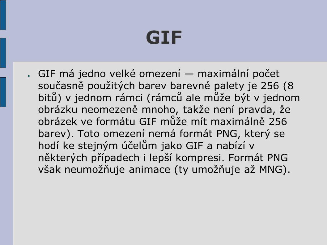 GIF ● GIF má jedno velké omezení — maximální počet současně použitých barev barevné palety je 256 (8 bitů) v jednom rámci (rámců ale může být v jednom obrázku neomezeně mnoho, takže není pravda, že obrázek ve formátu GIF může mít maximálně 256 barev).