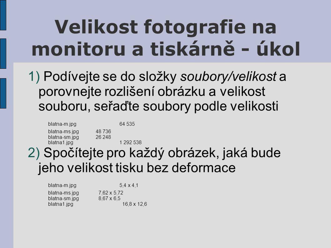 Velikost fotografie na monitoru a tiskárně - úkol 1) Podívejte se do složky soubory/velikost a porovnejte rozlišení obrázku a velikost souboru, seřaďte soubory podle velikosti blatna-m.jpg64 535 blatna-ms.jpg 48 736 blatna-sm.jpg26 248 blatna1.jpg1 292 538 2) Spočítejte pro každý obrázek, jaká bude jeho velikost tisku bez deformace blatna-m.jpg5,4 x 4,1 blatna-ms.jpg 7,62 x 5,72 blatna-sm.jpg 8,67 x 6,5 blatna1.jpg 16,8 x 12,6