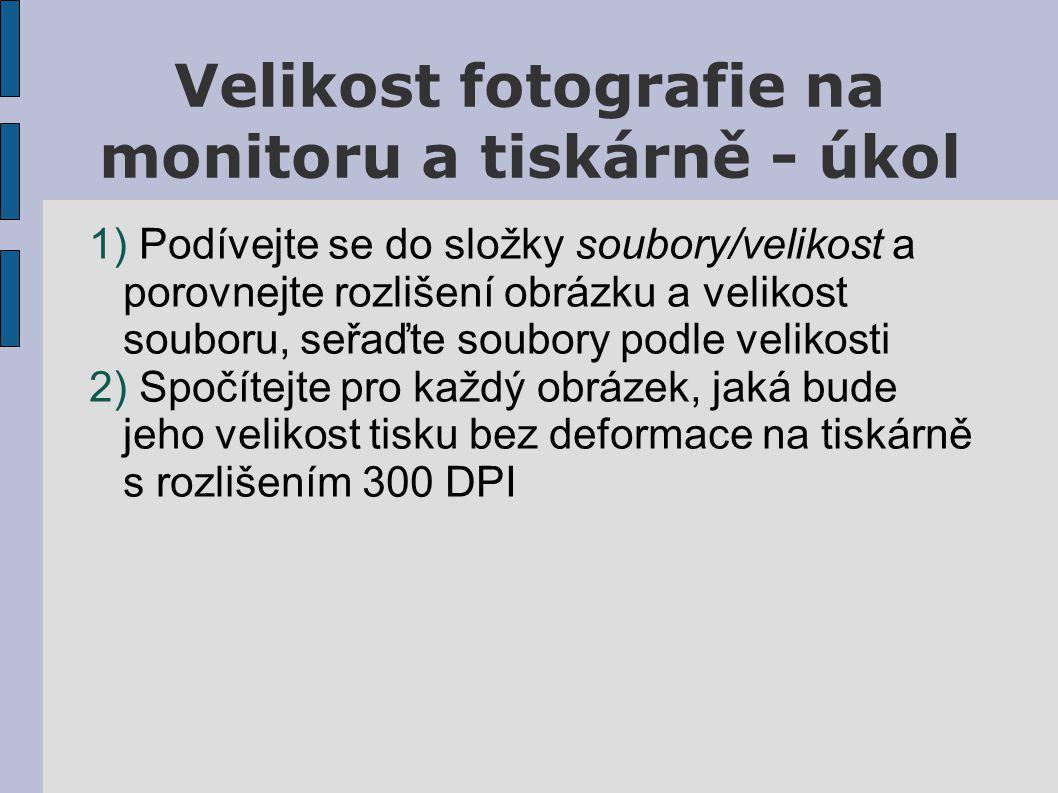 Velikost fotografie na monitoru a tiskárně - úkol 1) Podívejte se do složky soubory/velikost a porovnejte rozlišení obrázku a velikost souboru, seřaďte soubory podle velikosti 2) Spočítejte pro každý obrázek, jaká bude jeho velikost tisku bez deformace na tiskárně s rozlišením 300 DPI