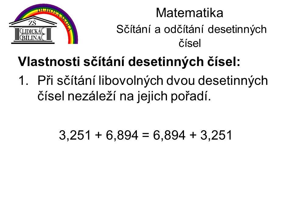 Matematika Sčítání a odčítání desetinných čísel Vlastnosti sčítání desetinných čísel: 1.Při sčítání libovolných dvou desetinných čísel nezáleží na jej