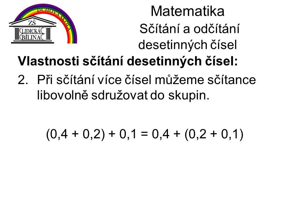 Matematika Sčítání a odčítání desetinných čísel Vlastnosti sčítání desetinných čísel: 2.Při sčítání více čísel můžeme sčítance libovolně sdružovat do