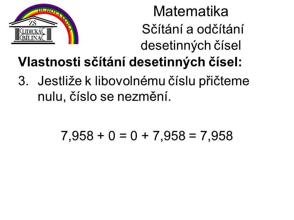 Matematika Sčítání a odčítání desetinných čísel Vlastnosti sčítání desetinných čísel: 3.Jestliže k libovolnému číslu přičteme nulu, číslo se nezmění.