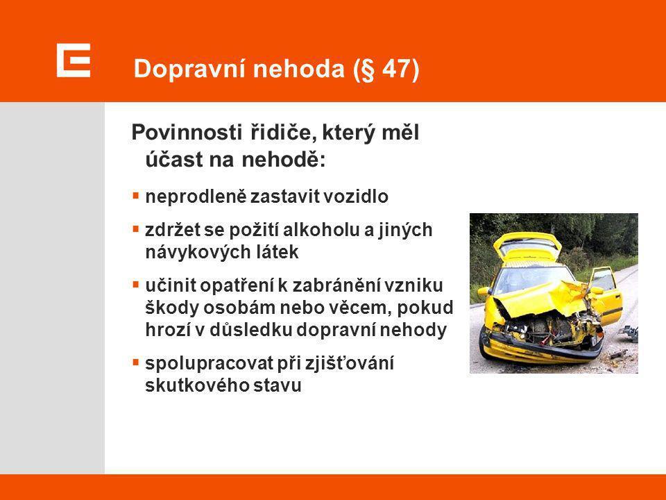 Dopravní nehoda (§ 47) Povinnosti řidiče, který měl účast na nehodě:  neprodleně zastavit vozidlo  zdržet se požití alkoholu a jiných návykových lát