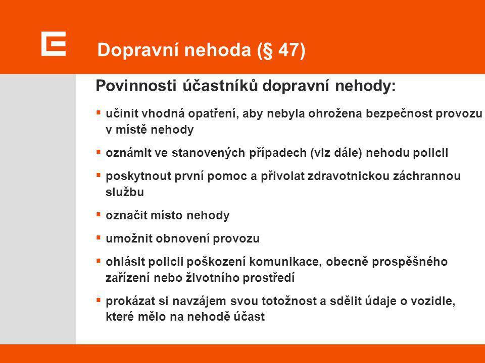 Dopravní nehoda (§ 47) Povinnosti účastníků dopravní nehody:  učinit vhodná opatření, aby nebyla ohrožena bezpečnost provozu v místě nehody  oznámit