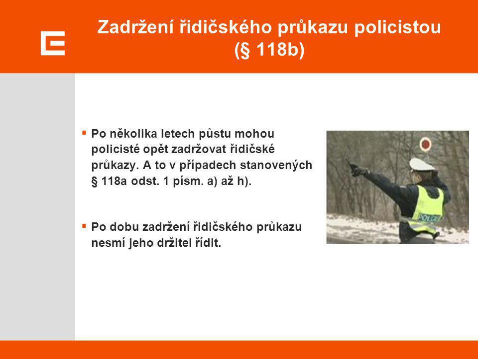 Zadržení řidičského průkazu policistou (§ 118b)  Po několika letech půstu mohou policisté opět zadržovat řidičské průkazy. A to v případech stanovený