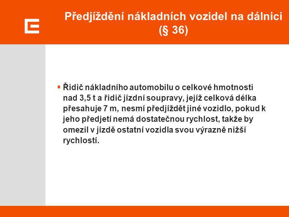 Předjíždění nákladních vozidel na dálnici (§ 36)  Řidič nákladního automobilu o celkové hmotnosti nad 3,5 t a řidič jízdní soupravy, jejíž celková dé