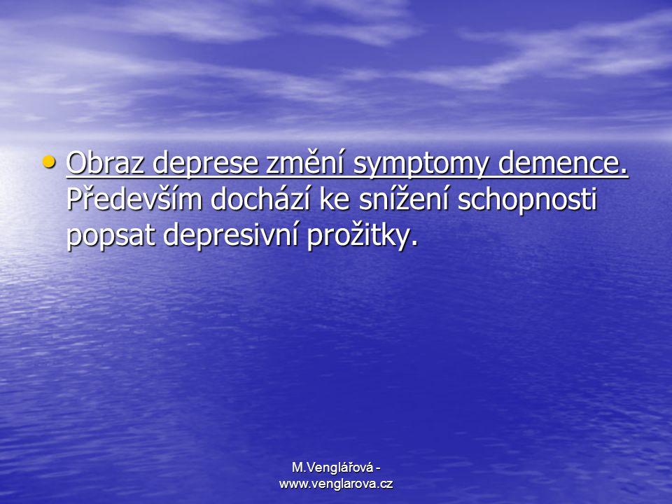 M.Venglářová - www.venglarova.cz • Obraz deprese změní symptomy demence. Především dochází ke snížení schopnosti popsat depresivní prožitky.