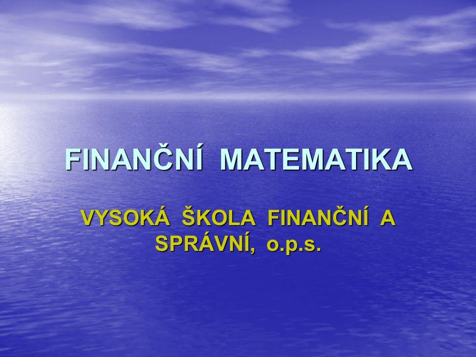 FINANČNÍ MATEMATIKA VYSOKÁ ŠKOLA FINANČNÍ A SPRÁVNÍ, o.p.s.