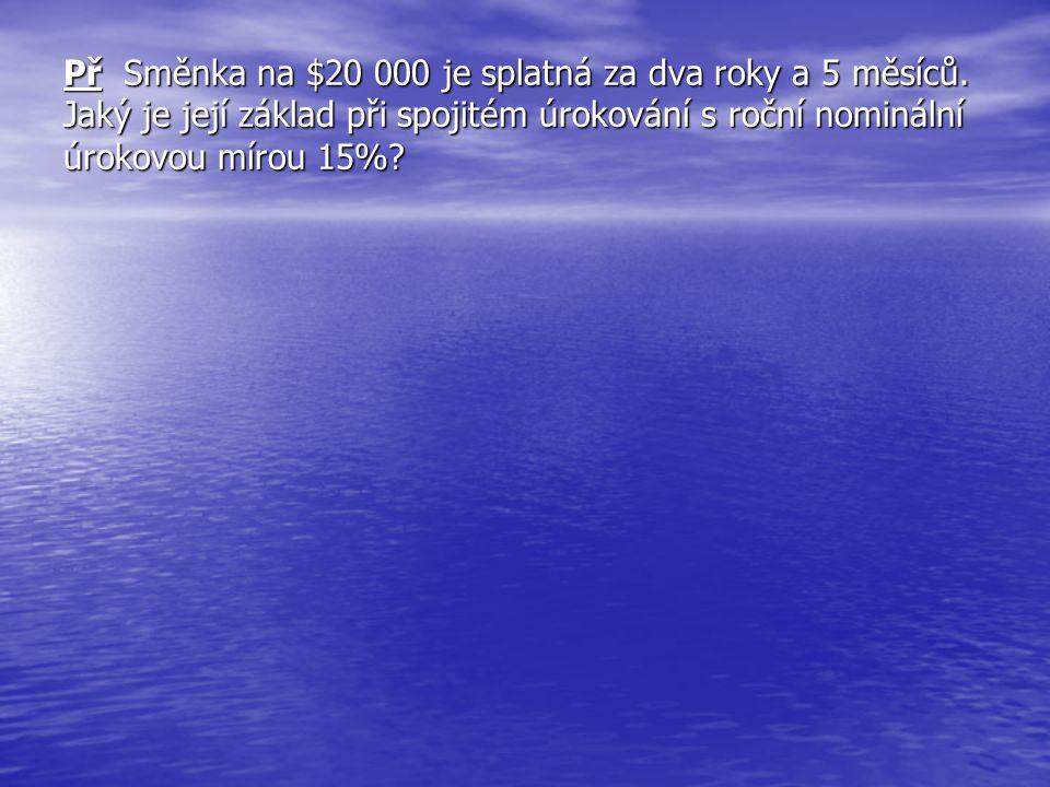 Př Směnka na $20 000 je splatná za dva roky a 5 měsíců. Jaký je její základ při spojitém úrokování s roční nominální úrokovou mírou 15%?