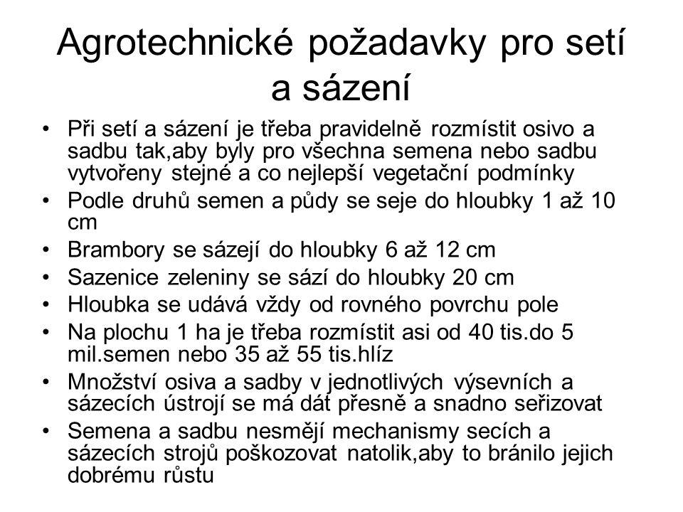 Agrotechnické požadavky pro setí a sázení •Při setí a sázení je třeba pravidelně rozmístit osivo a sadbu tak,aby byly pro všechna semena nebo sadbu vytvořeny stejné a co nejlepší vegetační podmínky •Podle druhů semen a půdy se seje do hloubky 1 až 10 cm •Brambory se sázejí do hloubky 6 až 12 cm •Sazenice zeleniny se sází do hloubky 20 cm •Hloubka se udává vždy od rovného povrchu pole •Na plochu 1 ha je třeba rozmístit asi od 40 tis.do 5 mil.semen nebo 35 až 55 tis.hlíz •Množství osiva a sadby v jednotlivých výsevních a sázecích ústrojí se má dát přesně a snadno seřizovat •Semena a sadbu nesmějí mechanismy secích a sázecích strojů poškozovat natolik,aby to bránilo jejich dobrému růstu