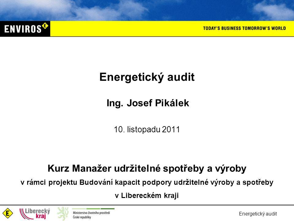Energetický audit Ing. Josef Pikálek 10. listopadu 2011 Kurz Manažer udržitelné spotřeby a výroby v rámci projektu Budování kapacit podpory udržitelné