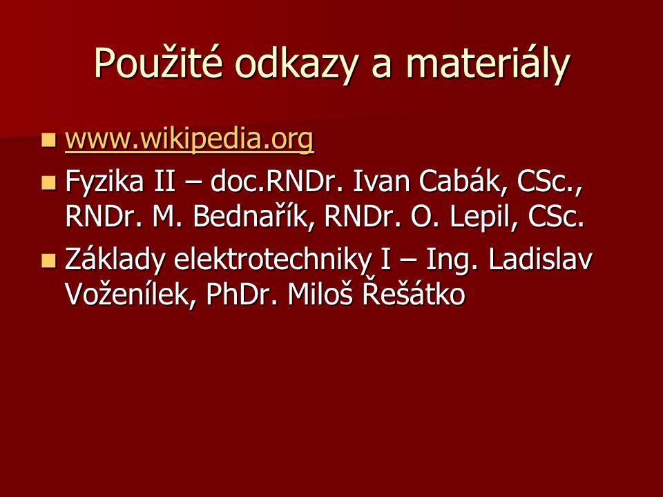 Použité odkazy a materiály  www.wikipedia.org www.wikipedia.org  Fyzika II – doc.RNDr. Ivan Cabák, CSc., RNDr. M. Bednařík, RNDr. O. Lepil, CSc.  Z