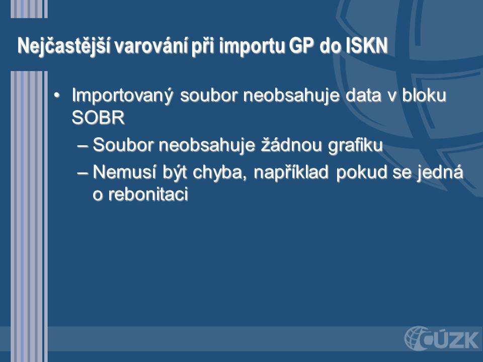 Nejčastější varování při importu GP do ISKN •Importovaný soubor neobsahuje data v bloku SOBR –Soubor neobsahuje žádnou grafiku –Nemusí být chyba, např