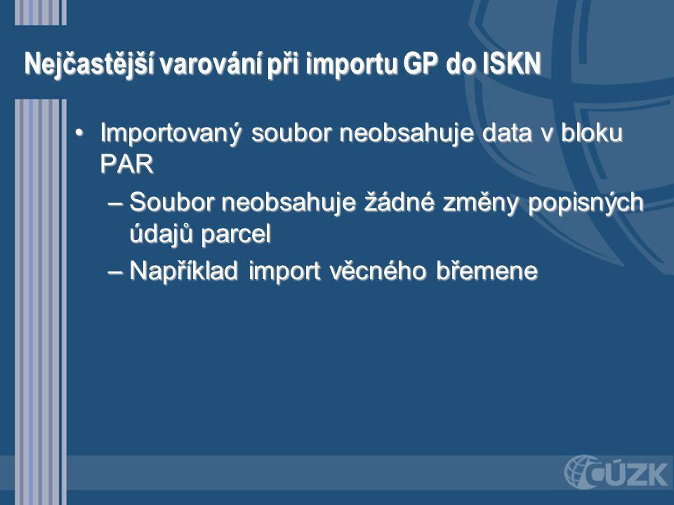 Nejčastější varování při importu GP do ISKN •Importovaný soubor neobsahuje data v bloku PAR –Soubor neobsahuje žádné změny popisných údajů parcel –Nap