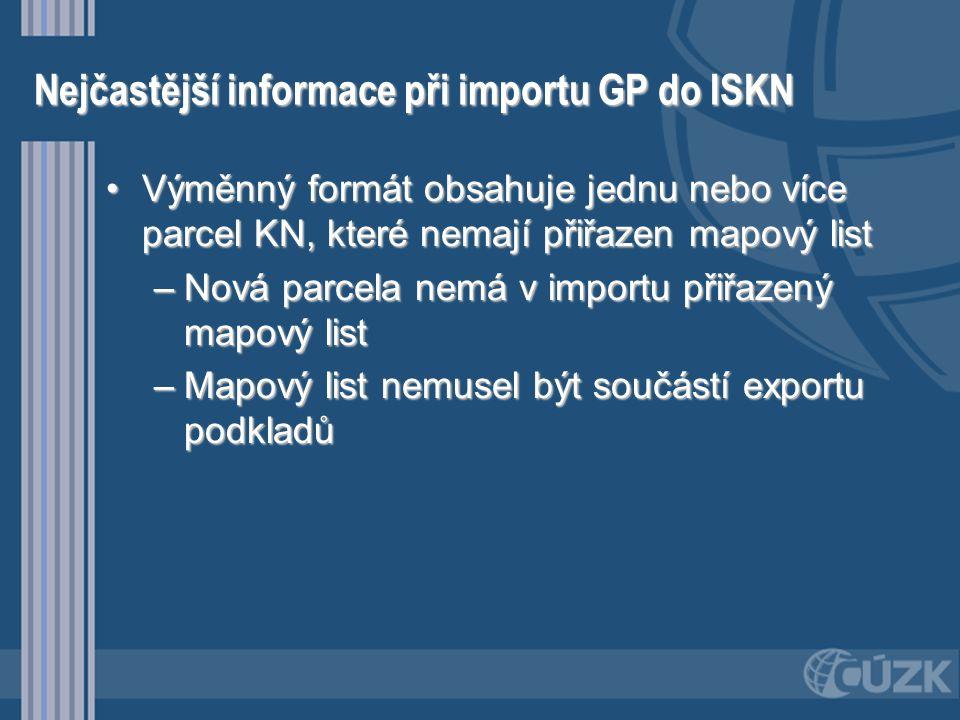 Nejčastější informace při importu GP do ISKN •Výměnný formát obsahuje jednu nebo více parcel KN, které nemají přiřazen mapový list –Nová parcela nemá