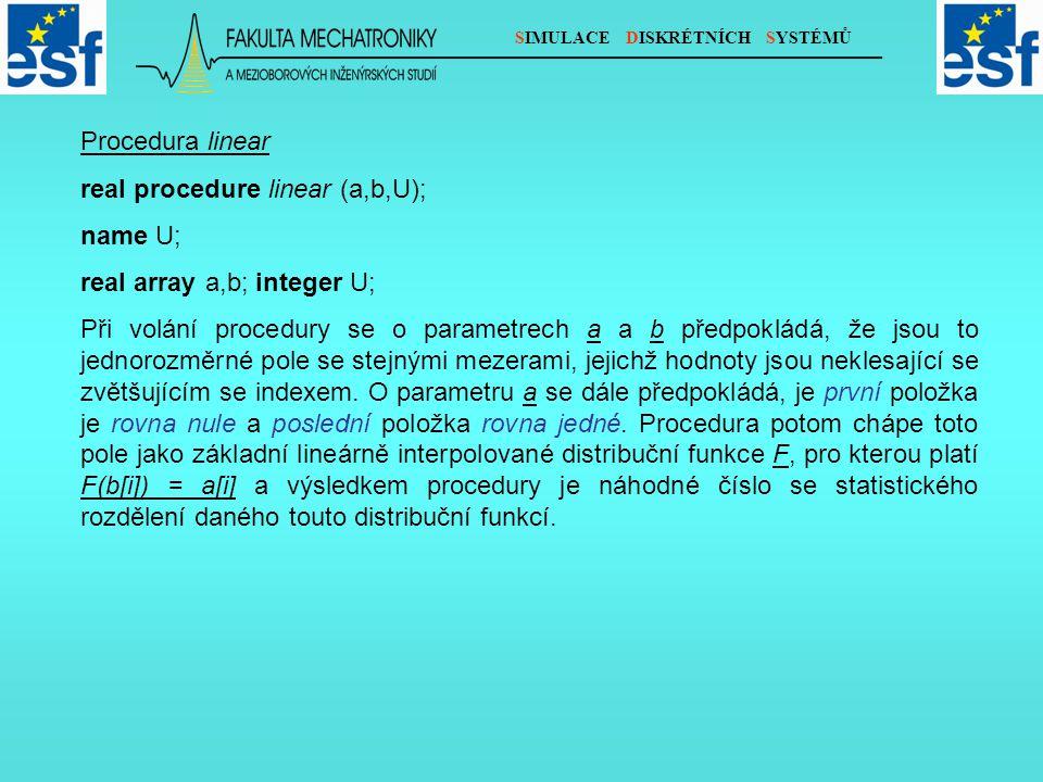 SIMULACE DISKRÉTNÍCH SYSTÉMŮ Procedura linear real procedure linear (a,b,U); name U; real array a,b; integer U; Při volání procedury se o parametrech a a b předpokládá, že jsou to jednorozměrné pole se stejnými mezerami, jejichž hodnoty jsou neklesající se zvětšujícím se indexem.