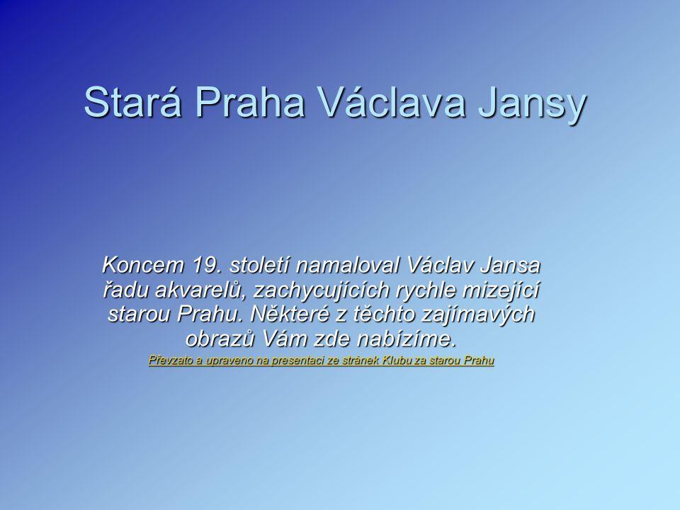 Stará Praha Václava Jansy Koncem 19. století namaloval Václav Jansa řadu akvarelů, zachycujících rychle mizející starou Prahu. Některé z těchto zajíma
