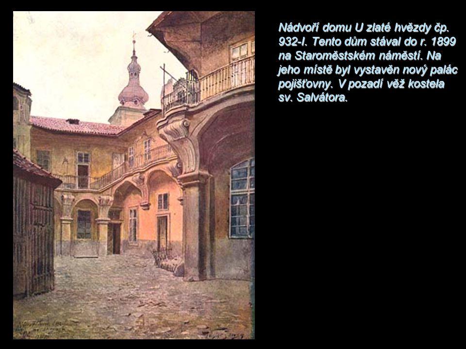 Nádvoří domu U zlaté hvězdy čp. 932-I. Tento dům stával do r. 1899 na Staroměstském náměstí. Na jeho místě byl vystavěn nový palác pojišťovny. V pozad
