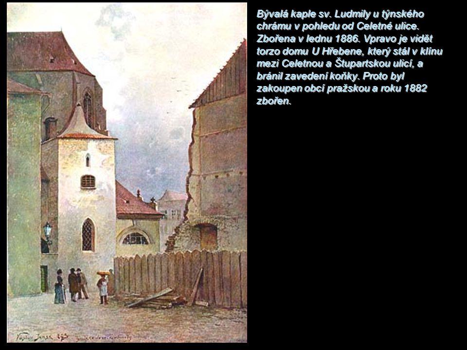 Bývalá kaple sv. Ludmily u týnského chrámu v pohledu od Celetné ulice. Zbořena v lednu 1886. Vpravo je vidět torzo domu U Hřebene, který stál v klínu