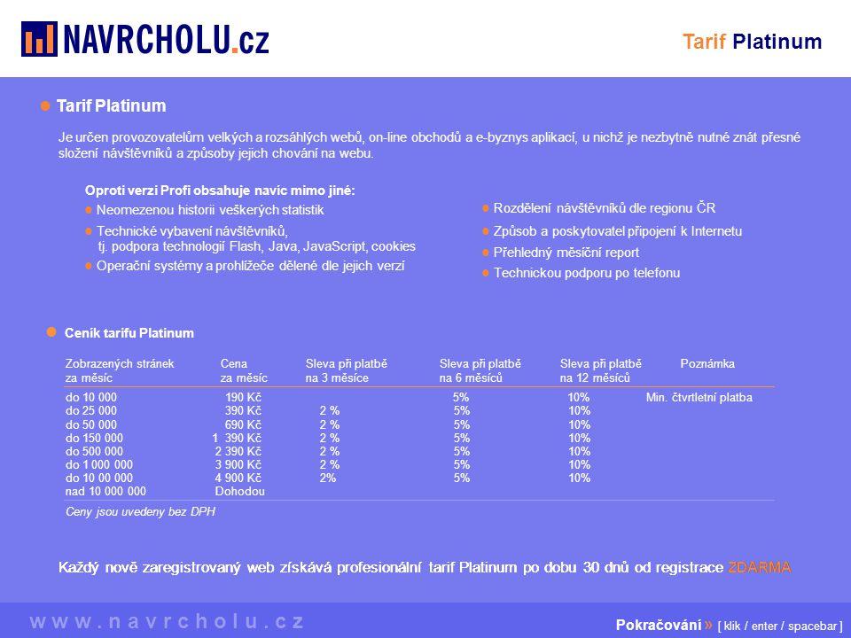  Ceník tarifu Platinum Zobrazených stránek za měsíc Cena za měsíc Sleva při platbě na 3 měsíce PoznámkaSleva při platbě na 6 měsíců Sleva při platbě na 12 měsíců do 500 000 2 390 Kč 2 % 5% 10% do 10 00 000 4 900 Kč 2% 5% 10% nad 10 000 000 Dohodou Ceny jsou uvedeny bez DPH do 10 000 190 Kč 5% 10% Min.