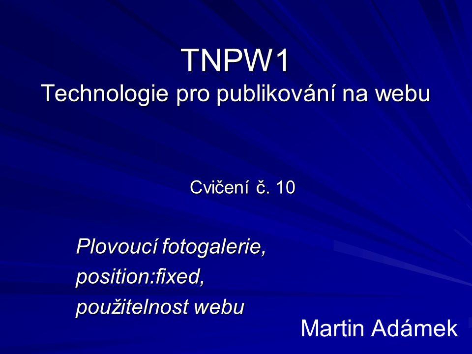 TNPW1 Technologie pro publikování na webu Cvičení č. 10 Plovoucí fotogalerie, position:fixed, použitelnost webu Martin Adámek