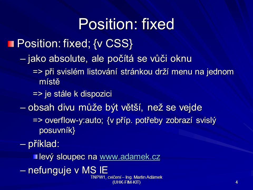 TNPW1, cvičení – Ing. Martin Adámek (UHK-FIM-KIT) 4 Position: fixed Position: fixed; {v CSS} –jako absolute, ale počítá se vůči oknu => při svislém li