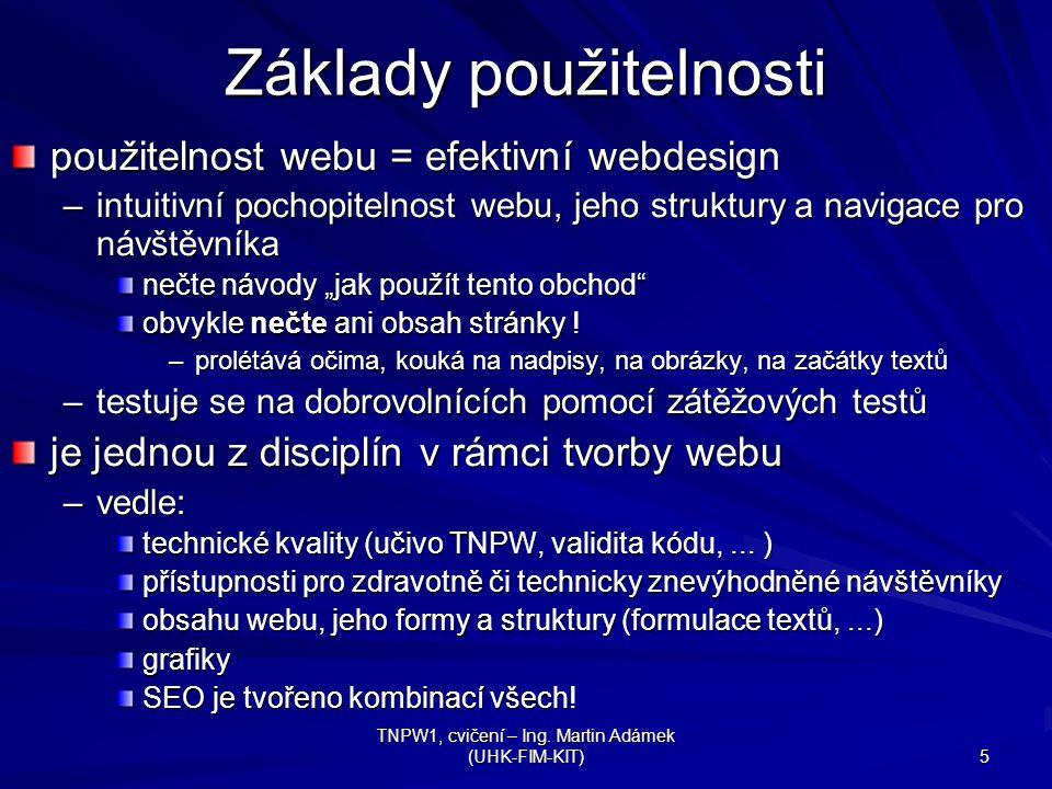 TNPW1, cvičení – Ing. Martin Adámek (UHK-FIM-KIT) 5 Základy použitelnosti použitelnost webu = efektivní webdesign –intuitivní pochopitelnost webu, jeh