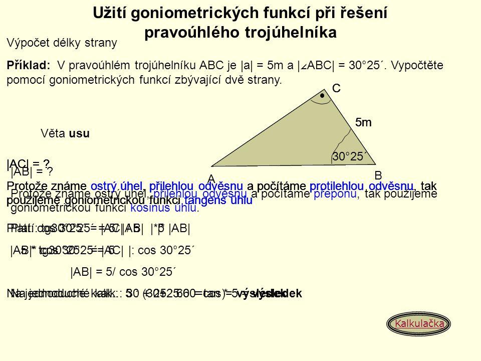 Užití goniometrických funkcí při řešení pravoúhlého trojúhelníka Výpočet délky strany Příklad: V pravoúhlém trojúhelníku ABC je |a| = 5m a | ∠ ABC| =