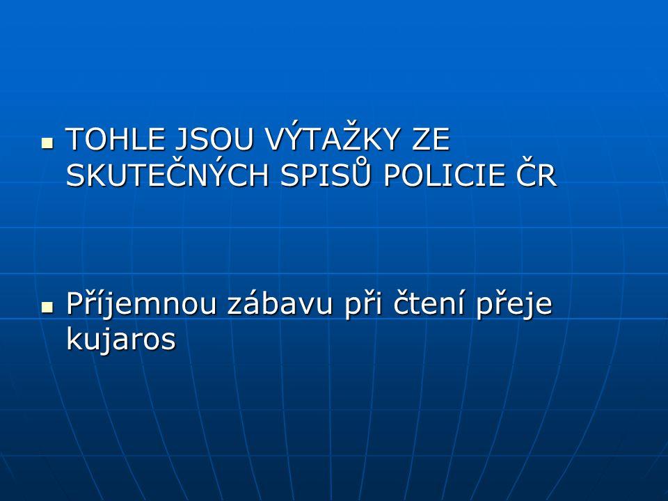  TOHLE JSOU VÝTAŽKY ZE SKUTEČNÝCH SPISŮ POLICIE ČR  Příjemnou zábavu při čtení přeje kujaros