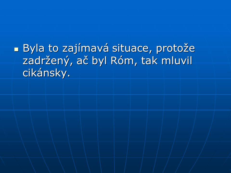  Byla to zajímavá situace, protože zadržený, ač byl Róm, tak mluvil cikánsky.