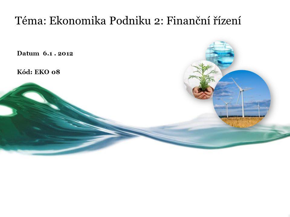 Téma: Ekonomika Podniku 2: Finanční řízení Datum 6.1. 2012 Kód: EKO 08