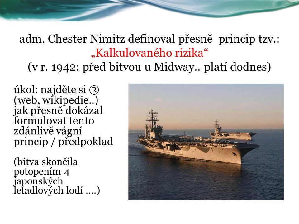 """adm. Chester Nimitz definoval přesně princip tzv.: """"Kalkulovaného rizika"""" (v r. 1942: před bitvou u Midway.. platí dodnes) úkol: najděte si ® (web, wi"""