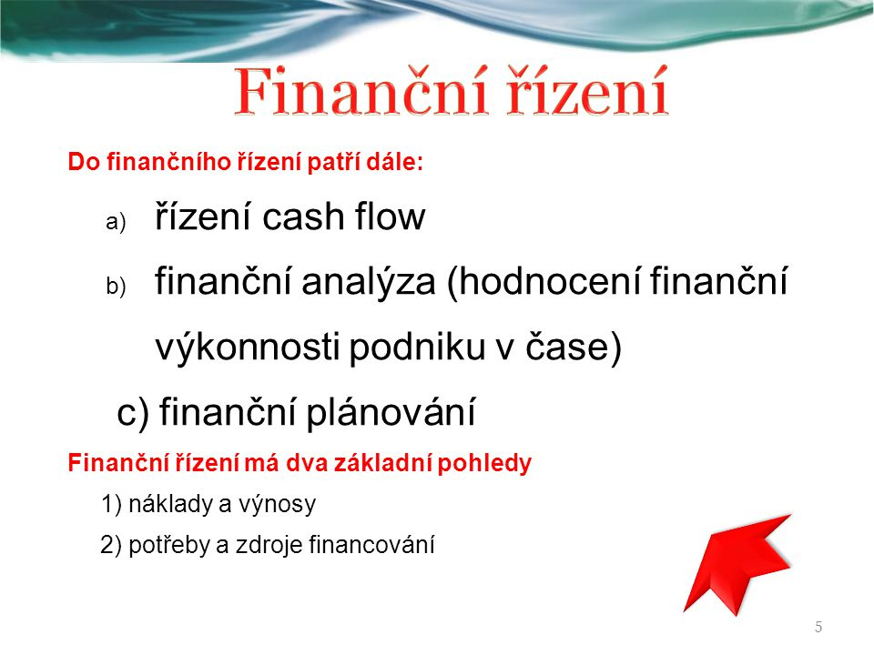 Do finančního řízení patří dále: a) řízení cash flow b) finanční analýza (hodnocení finanční výkonnosti podniku v čase) c) finanční plánování Finanční řízení má dva základní pohledy 1) náklady a výnosy 2) potřeby a zdroje financování 5