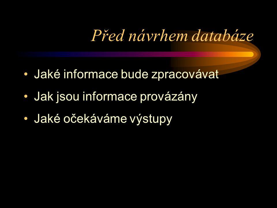 Před návrhem databáze •Jaké informace bude zpracovávat •Jak jsou informace provázány •Jaké očekáváme výstupy