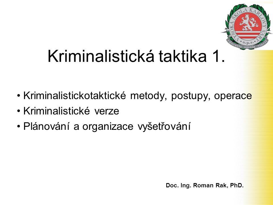 Kriminalistická taktika 1. • Kriminalistickotaktické metody, postupy, operace • Kriminalistické verze • Plánování a organizace vyšetřování Doc. Ing. R