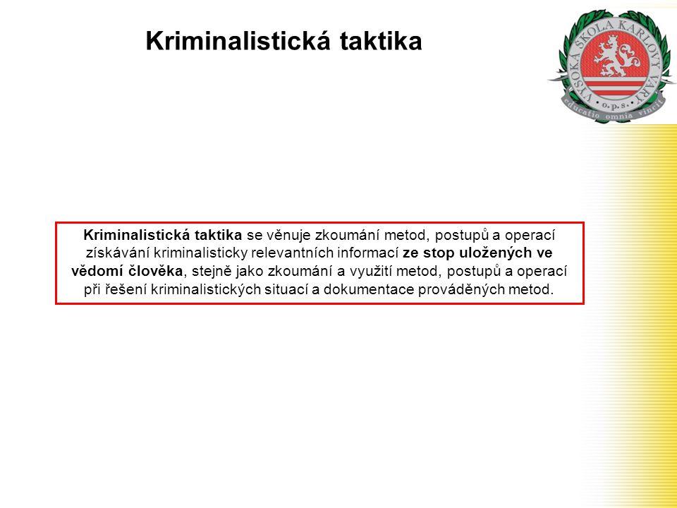 Kriminalistická taktika Kriminalistická taktika se věnuje zkoumání metod, postupů a operací získávání kriminalisticky relevantních informací ze stop u