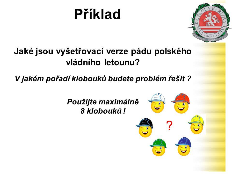 Příklad Jaké jsou vyšetřovací verze pádu polského vládního letounu? V jakém pořadí klobouků budete problém řešit ? Použijte maximálně 8 klobouků ! ?
