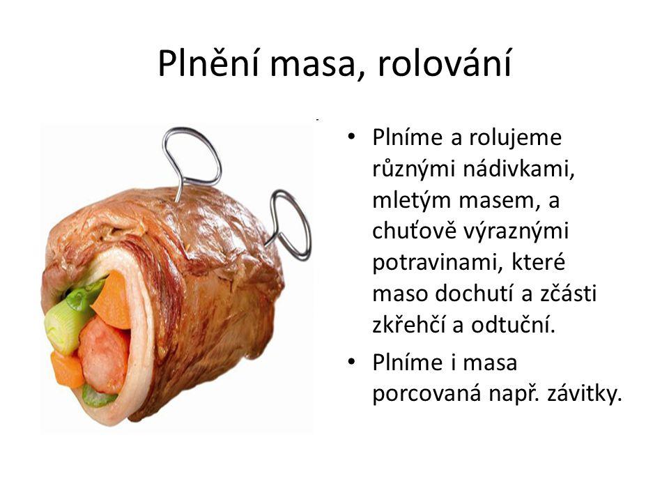 Plnění masa, rolování • Plníme a rolujeme různými nádivkami, mletým masem, a chuťově výraznými potravinami, které maso dochutí a zčásti zkřehčí a odtu
