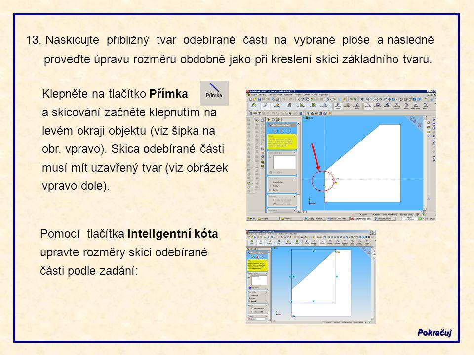 13. Naskicujte přibližný tvar odebírané části na vybrané ploše a následně proveďte úpravu rozměru obdobně jako při kreslení skici základního tvaru. Po