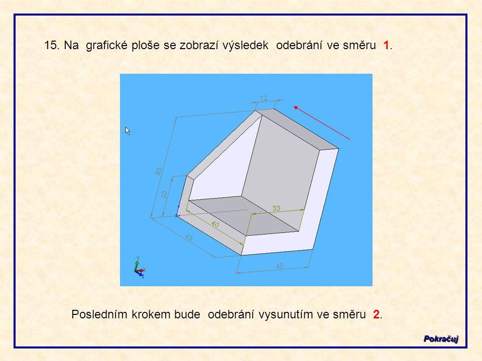 15. Na grafické ploše se zobrazí výsledek odebrání ve směru 1. Pokračuj Posledním krokem bude odebrání vysunutím ve směru 2.