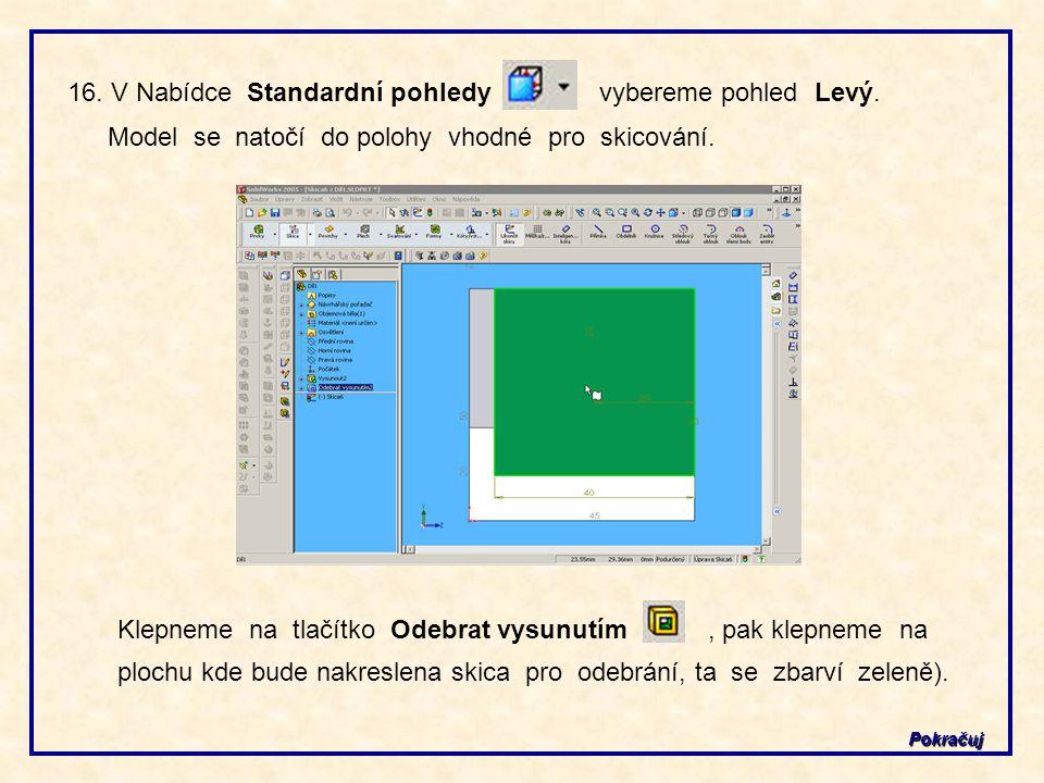 Pokračuj 16. V Nabídce Standardní pohledy vybereme pohled Levý. Model se natočí do polohy vhodné pro skicování. Klepneme na tlačítko Odebrat vysunutím